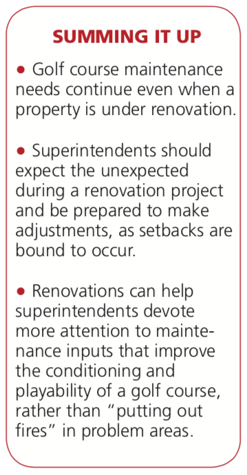 "• Golf course maintenance needs continue even when a property is under renovation. Superintendents should expect the unexpected during a renovation project and be prepared to make adjustments, as setbacks are bound to occur. • Renovations can help superintendents devote more attention to mainte- nance inputs that improve the conditioning and playability of a golf course, rather than ""putting out fires"" in problem areas."